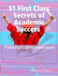 Cover 51 First Class Secrets of Academic Success - Practical Steps to Achieve Academic Success