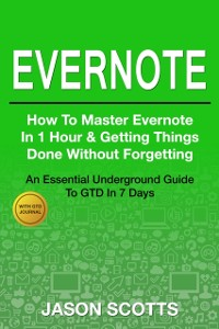 Cover Evernote: How to Master Evernote in 1 Hour & Getting Things Done Without Forgetting ( An Essential Underground Guide To GTD In 7 Days With Getting Things Done Journal)