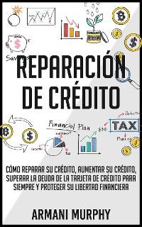 Cover Reparación de Crédito: Cómo Reparar su Crédito, Aumentar su Crédito, Superar la Deuda de la Tarjeta de Crédito para Siempre y Proteger su Libertad Financiera