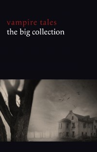 Cover Vampire Tales: The Big Collection (80+ stories in one volume: The Viy, The Fate of Madame Cabanel, The Parasite, Good Lady Ducayne, Count Magnus, For the Blood Is the Life, Dracula's Guest, The Broken Fang, Blood Lust, Four Wooden Stakes...)