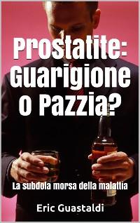 Cover Prostatite, Guarigione o pazzia?: La subdola morsa della malattia