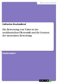 Cover Die Bewertung von Natur in der neoklassischen Ökonomik und die Grenzen der monetären Bewertung