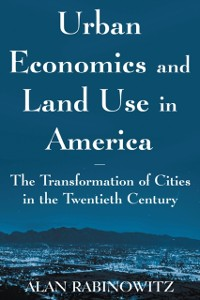 Cover Urban Economics and Land Use in America: The Transformation of Cities in the Twentieth Century