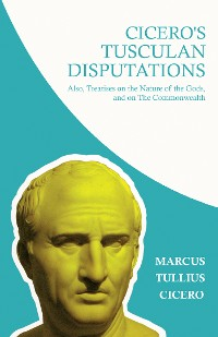 Cover Cicero's Tusculan Disputations; Also, Treatises on the Nature of the Gods, and on The Commonwealth