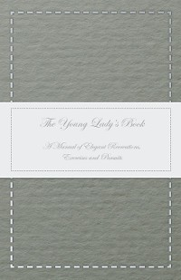 Cover The Young Lady's Book - A Manual of Elegant Recreations, Exercises and Pursuits