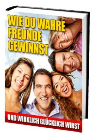 Cover Wie du wahre Freunde gewinnst und wirklich glücklich wirst