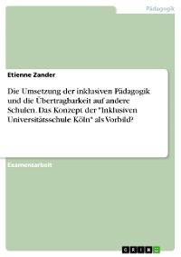 """Cover Die Umsetzung der inklusiven Pädagogik und die Übertragbarkeit auf andere Schulen. Das Konzept der """"Inklusiven Universitätsschule Köln"""" als Vorbild?"""