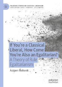 Cover If You're a Classical Liberal, How Come You're Also an Egalitarian?