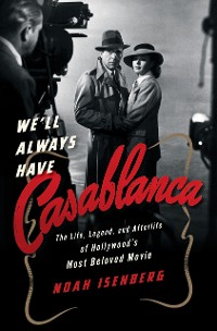 Cover We'll Always Have Casablanca: The Legend and Afterlife of Hollywood's Most Beloved Film