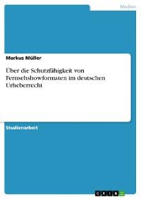 Cover Über die Schutzfähigkeit von Fernsehshowformaten im deutschen Urheberrecht
