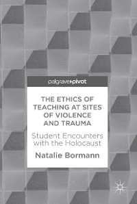 Cover The Ethics of Teaching at Sites of Violence and Trauma