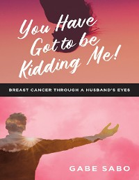 Cover You Have Got to Be Kidding Me!: Breast Cancer Through a Husband's Eyes
