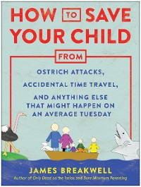 Cover How to Save Your Child from Ostrich Attacks, Accidental Time Travel, and Anything Else that Might Happen on an Average Tuesday