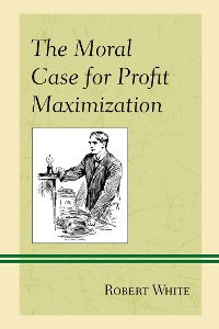 Cover The Moral Case for Profit Maximization