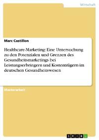Cover Healthcare-Marketing: Eine Untersuchung zu den Potenzialen und Grenzen des Gesundheitsmarketings bei Leistungserbringern und Kostenträgern im deutschen Gesundheitswesen