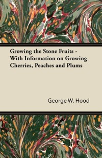 Cover Growing the Stone Fruits - With Information on Growing Cherries, Peaches and Plums
