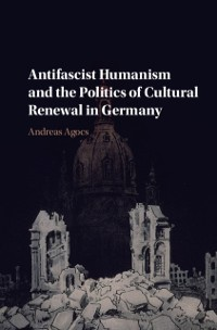 Cover Antifascist Humanism and the Politics of Cultural Renewal in Germany