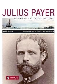 Cover Julius Payer. Die unerforschte Welt der Berge und des Eises