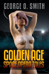 Cover George O. Smith: Golden Age Space Opera Tales