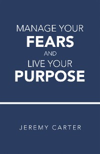 Cover Manage Your Fears and Live Your Purpose