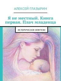 Cover Я неместный. Книга первая. Плач младенца. Историческое фэнтези