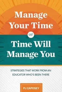 Cover Manage Your Time or Time Will Manage You: Strategies That Work from an Educator Who's Been There
