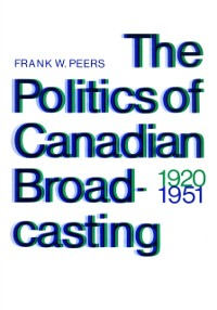 Cover Politics of Canadian Broadcasting, 1920-1951