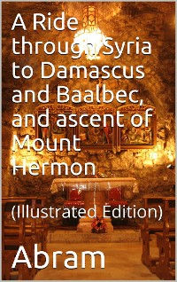 Cover A Ride through Syria to Damascus and Baalbec, and ascent of Mount Hermon