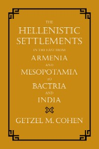Cover The Hellenistic Settlements in the East from Armenia and Mesopotamia to Bactria and India