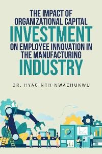 Cover The Impact of Organizational Capital Investment on Employee Innovation in the Manufacturing Industry