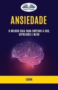 Cover Ansiedade: O Melhor Guia para Superar a Dor, Depressão e Medo