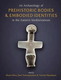 Cover Archaeology of Prehistoric Bodies and Embodied Identities in the Eastern Mediterranean