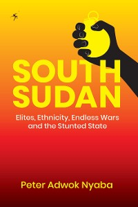 Cover South Sudan: Elites, Ethnicity, Endless Wars and the Stunted State