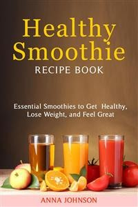 Cover Healthy Smoothie RECIPE BOOK Essential Smoothies to Get Healthy, Lose Weight, and Feel Great