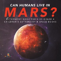 Cover Can Humans Live in Mars? | Astronomy Book for Kids Grade 4 | Children's Astronomy & Space Books