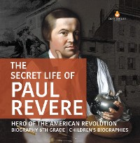 Cover The Secret Life of Paul Revere | Hero of the American Revolution | Biography 6th Grade | Children's Biographies