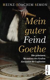 Cover Mein guter Feind Goethe. Die geheimen Memoiren des Grafen Alexandre de Cagliostro