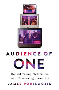 Cover Audience of One: Donald Trump, Television, and the Fracturing of America