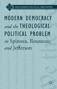 Cover Modern Democracy and the Theological-Political Problem in Spinoza, Rousseau, and Jefferson