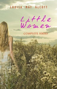 Cover Little Women: Complete Series - 4 Novels in One Edition: Little Women, Good Wives, Little Men and Jo's Boys