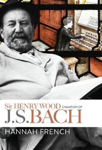 Cover Sir Henry Wood: Champion of J.S. Bach