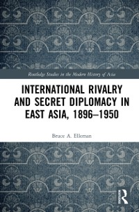 Cover International Rivalry and Secret Diplomacy in East Asia, 1896-1950