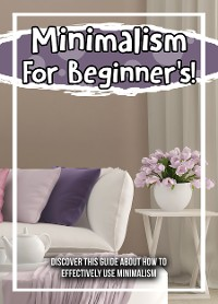 Cover Minimalism For Beginner's! Discover This Guide About How To Effectively Use Minimalism
