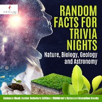 Cover Random Facts for Trivia Nights : Nature, Biology, Geology and Astronomy | Science Book Junior Scholars Edition | Children's Science Education Books