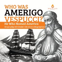 Cover Who Was Amerigo Vespucci? | He Who Named America | Biography 3rd Grade | Children's Biographies