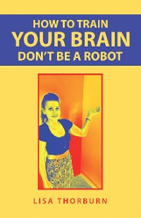 Cover How to Train Your Brain Don't Be a Robot