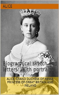 Cover Alice, grand duchess of Hesse / princess of Great Britain and Ireland, biographical sketch / and letters. With portraits