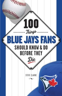 Cover 100 Things Blue Jays Fans Should Know & Do Before They Die