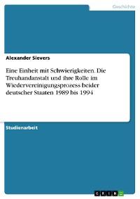 Cover Eine Einheit mit Schwierigkeiten. Die Treuhandanstalt und ihre Rolle im Wiedervereinigungsprozess beider deutscher Staaten 1989 bis 1994