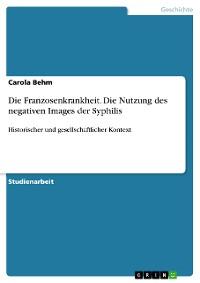 Cover Die Franzosenkrankheit. Die Nutzung des negativen Images der Syphilis